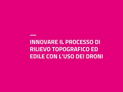 INNOVARE IL PROCESSO DI RILIEVO TOPOGRAFICO ED EDILE CON L'USO DEI DRONI