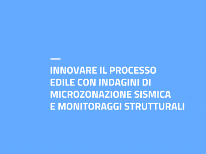 INNOVARE IL PROCESSO EDILE CON INDAGINI DI MICROZONAZIONE SISMICA E MONITORAGGI STRUTTURALI